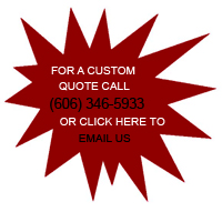 For a Custom Quote Call (606) 346-5933 or Click Here to Email Us